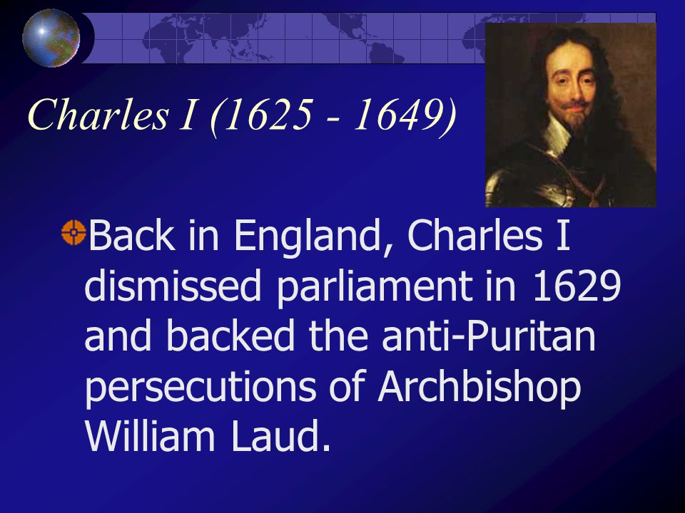 Charles I (1625 - 1649) Back in England, Charles I dismissed parliament in 1629 and backed the anti-Puritan persecutions of Archbishop William Laud.