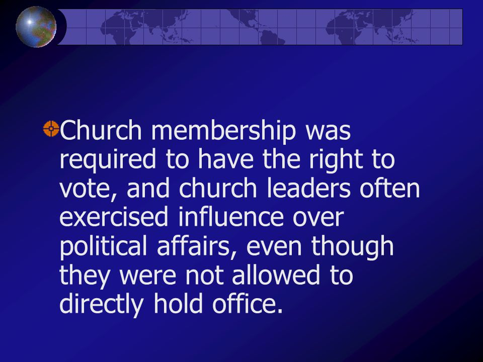 Church membership was required to have the right to vote, and church leaders often exercised influence over political affairs, even though they were not allowed to directly hold office.