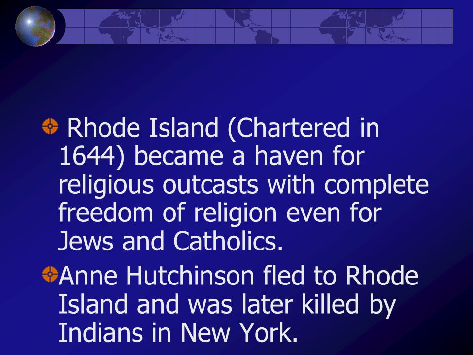 Rhode Island (Chartered in 1644) became a haven for religious outcasts with complete freedom of religion even for Jews and Catholics.