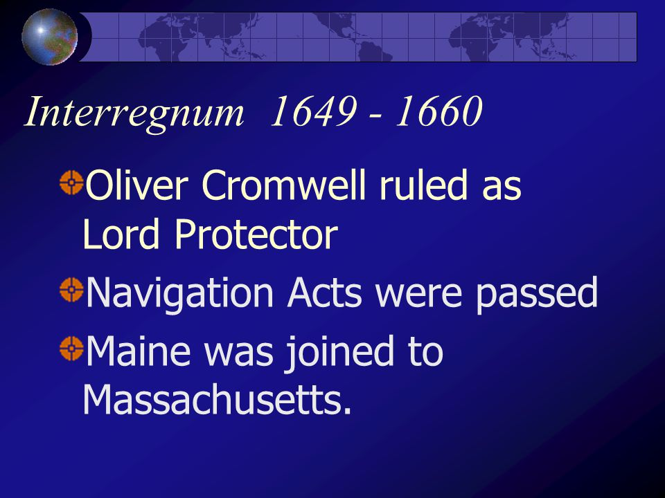 Interregnum 1649 - 1660 Oliver Cromwell ruled as Lord Protector Navigation Acts were passed Maine was joined to Massachusetts.
