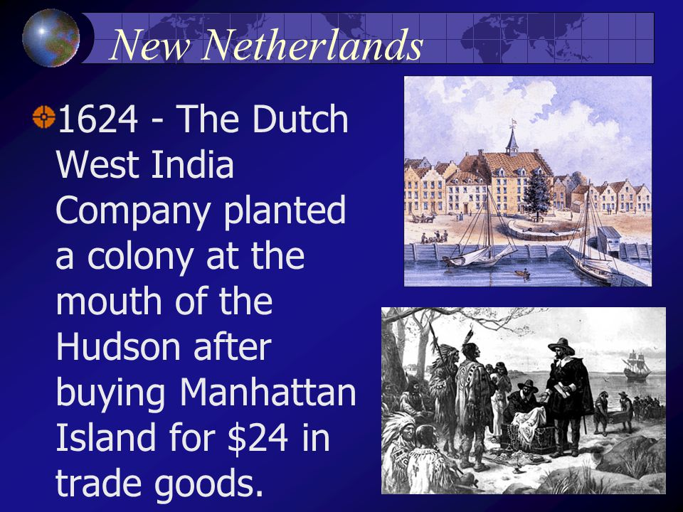 New Netherlands 1624 - The Dutch West India Company planted a colony at the mouth of the Hudson after buying Manhattan Island for $24 in trade goods.
