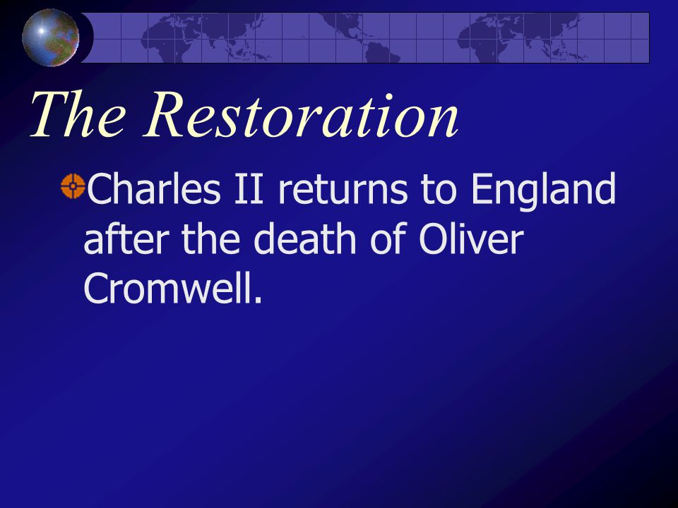 The Restoration Charles II returns to England after the death of Oliver Cromwell.