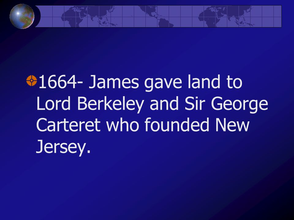 1664- James gave land to Lord Berkeley and Sir George Carteret who founded New Jersey.