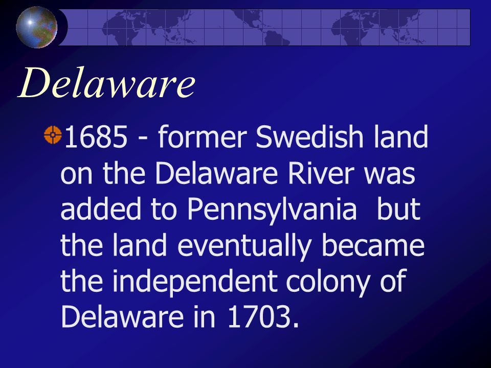 Delaware 1685 - former Swedish land on the Delaware River was added to Pennsylvania but the land eventually became the independent colony of Delaware in 1703.
