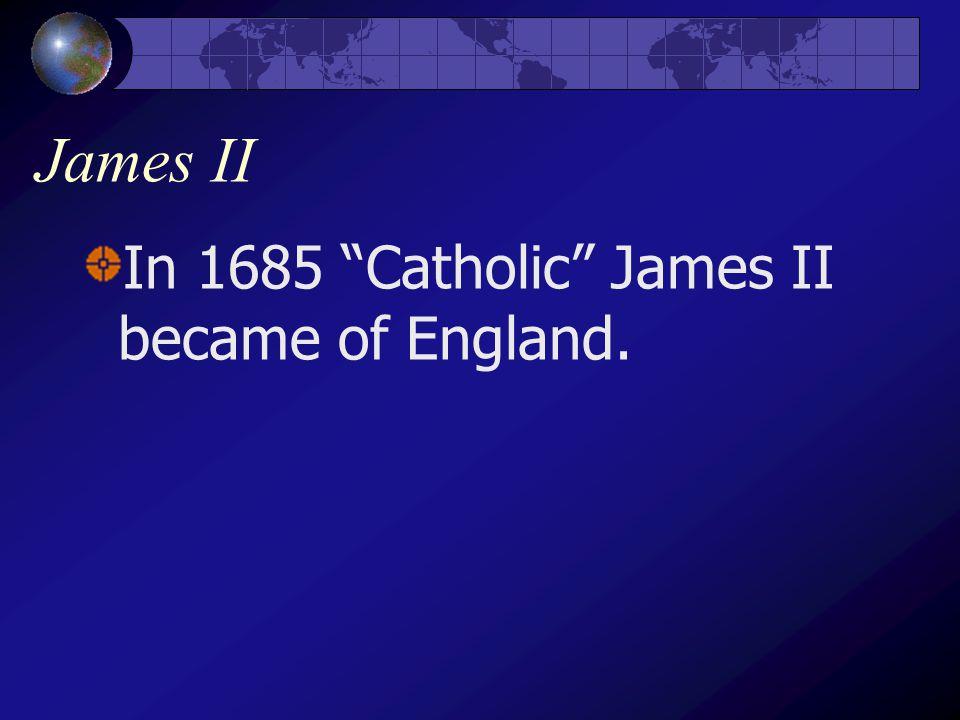 James II In 1685 Catholic James II became of England.
