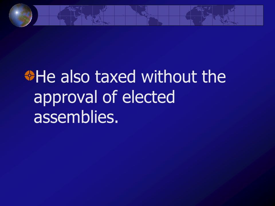 He also taxed without the approval of elected assemblies.