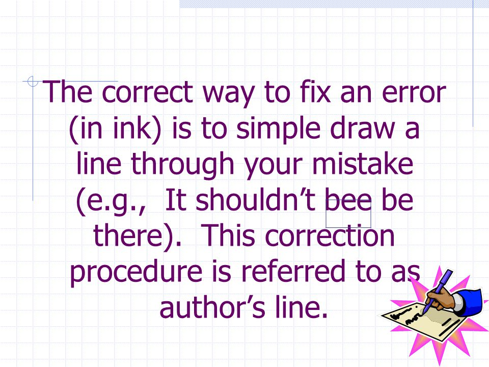 The correct way to fix an error (in ink) is to simple draw a line through your mistake (e.g., It shouldn't bee be there).