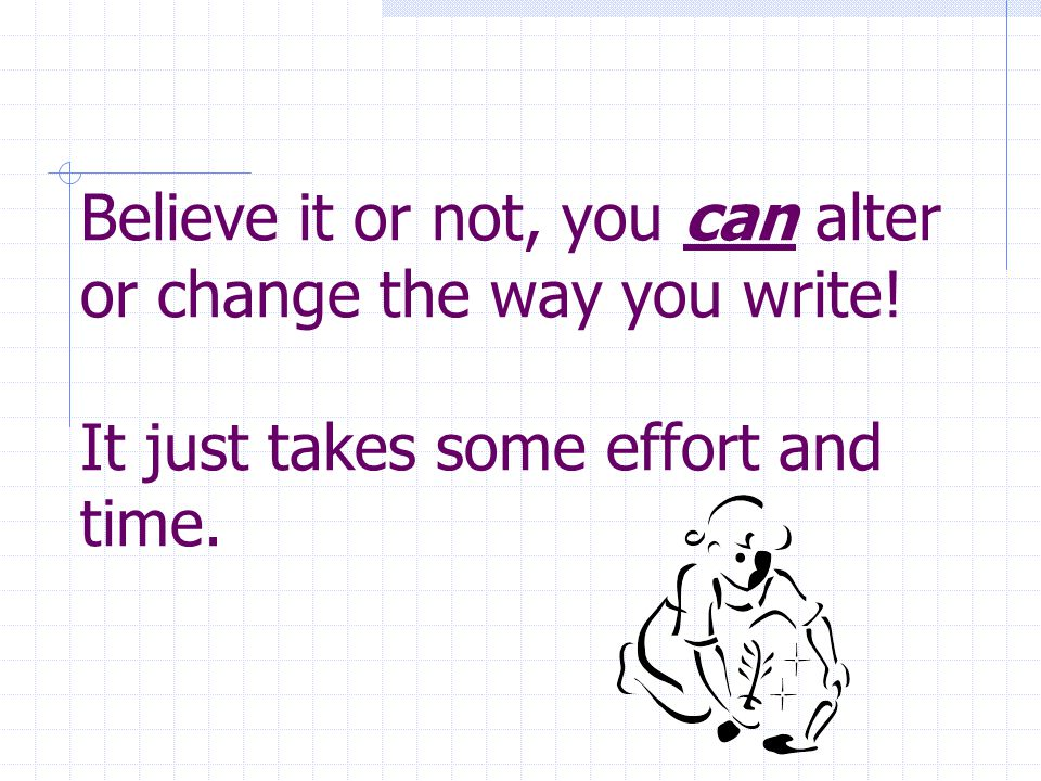 Believe it or not, you can alter or change the way you write! It just takes some effort and time.