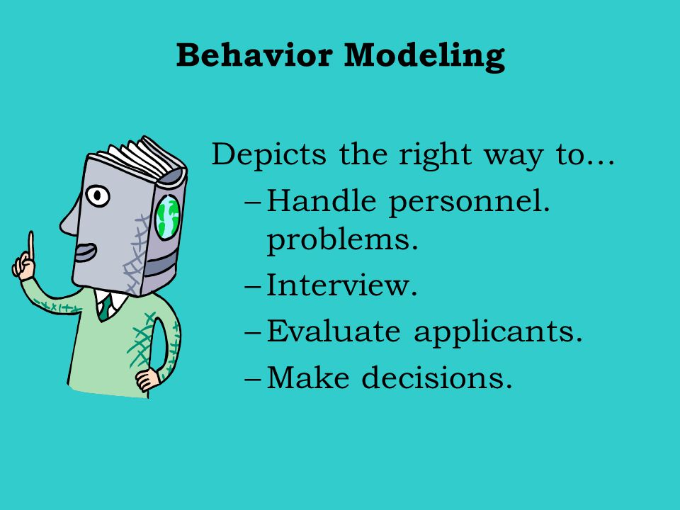 Behavior Modeling Depicts the right way to… –Handle personnel. problems. –Interview. –Evaluate applicants. –Make decisions.