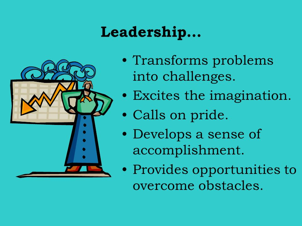 Leadership… Transforms problems into challenges. Excites the imagination. Calls on pride. Develops a sense of accomplishment. Provides opportunities t