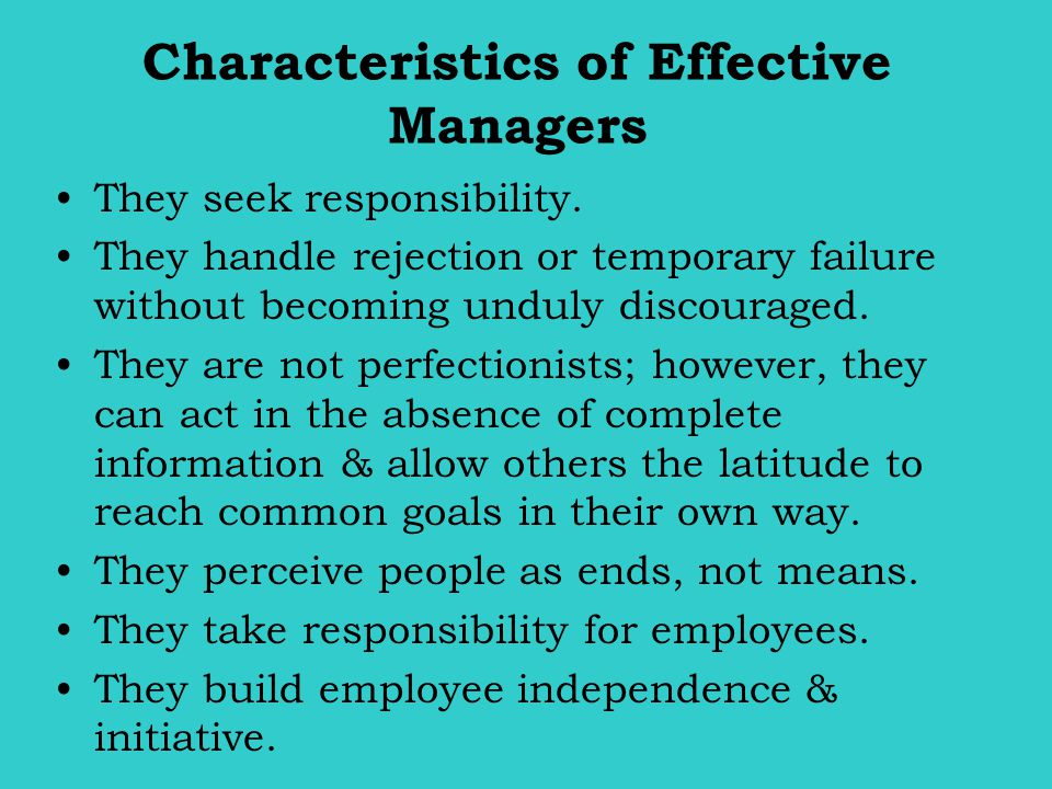 Characteristics of Effective Managers They seek responsibility. They handle rejection or temporary failure without becoming unduly discouraged. They a