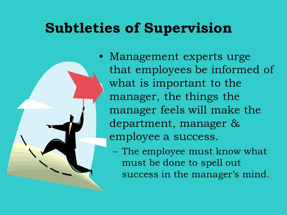 Subtleties of Supervision Management experts urge that employees be informed of what is important to the manager, the things the manager feels will ma