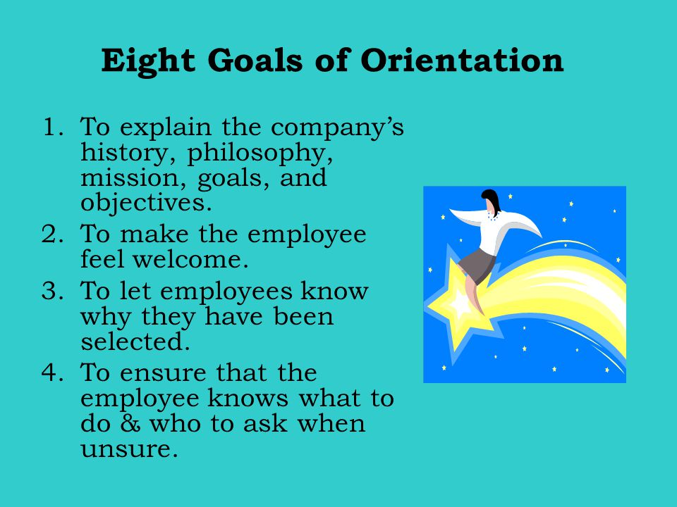 Eight Goals of Orientation 1.To explain the company's history, philosophy, mission, goals, and objectives. 2.To make the employee feel welcome. 3.To l