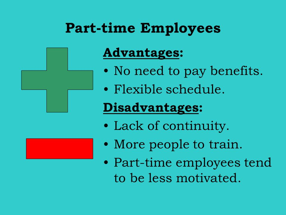 Part-time Employees Advantages: No need to pay benefits. Flexible schedule. Disadvantages: Lack of continuity. More people to train. Part-time employe