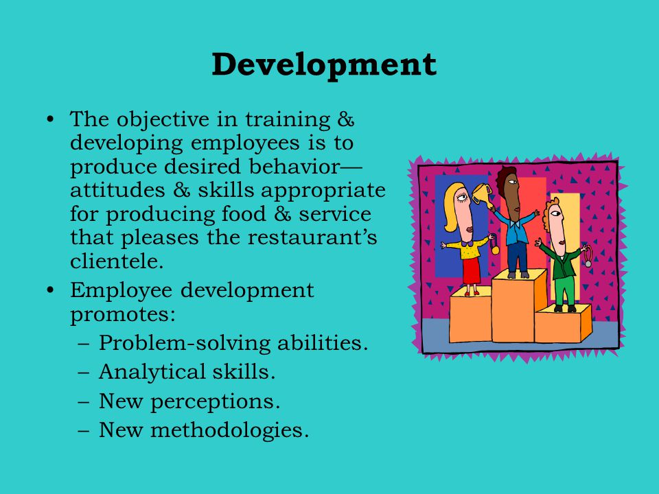 Development The objective in training & developing employees is to produce desired behavior— attitudes & skills appropriate for producing food & servi