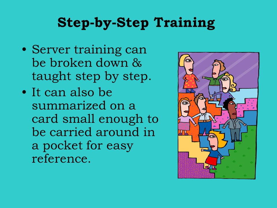 Step-by-Step Training Server training can be broken down & taught step by step. It can also be summarized on a card small enough to be carried around