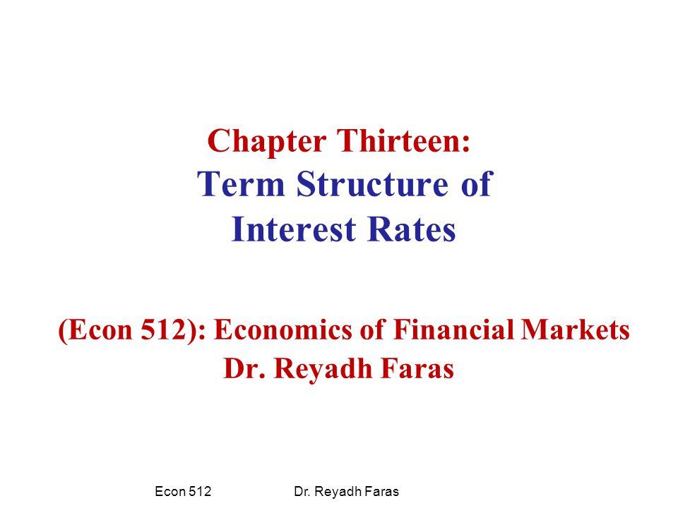 Chapter Thirteen: Term Structure of Interest Rates (Econ 512): Economics of Financial Markets Dr.