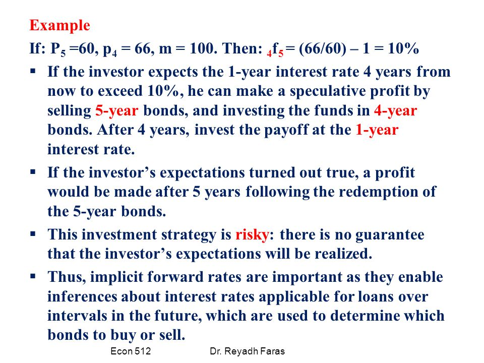 Example If: P 5 =60, p 4 = 66, m = 100. Then: 4 f 5 = (66/60) – 1 = 10%  If the investor expects the 1-year interest rate 4 years from now to exceed
