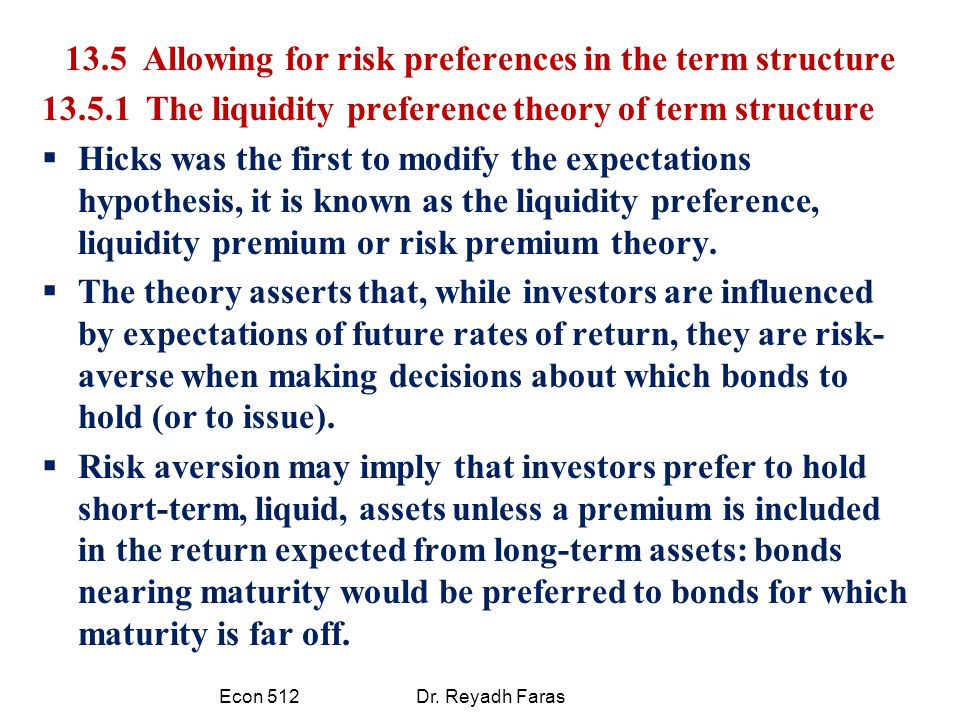 13.5 Allowing for risk preferences in the term structure 13.5.1 The liquidity preference theory of term structure  Hicks was the first to modify the expectations hypothesis, it is known as the liquidity preference, liquidity premium or risk premium theory.