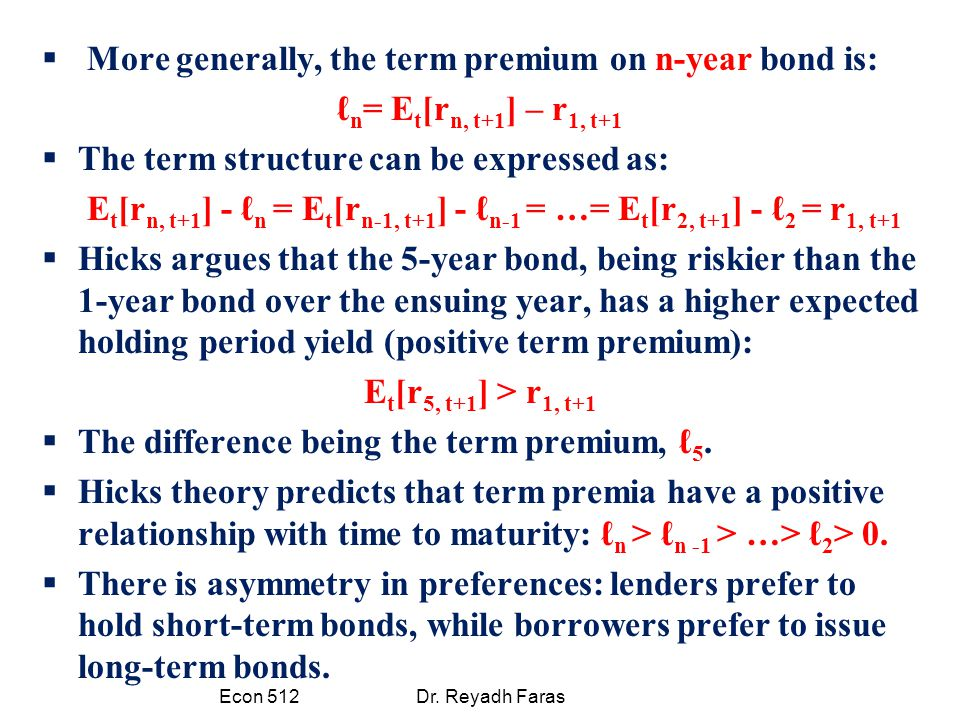  More generally, the term premium on n-year bond is: ℓ n = E t [r n, t+1 ] – r 1, t+1  The term structure can be expressed as: E t [r n, t+1 ] - ℓ n = E t [r n-1, t+1 ] - ℓ n-1 = …= E t [r 2, t+1 ] - ℓ 2 = r 1, t+1  Hicks argues that the 5-year bond, being riskier than the 1-year bond over the ensuing year, has a higher expected holding period yield (positive term premium): E t [r 5, t+1 ] > r 1, t+1  The difference being the term premium, ℓ 5.