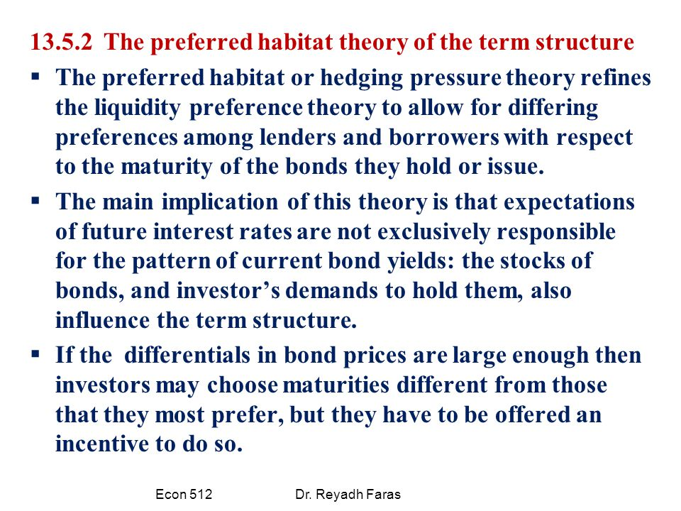 13.5.2 The preferred habitat theory of the term structure  The preferred habitat or hedging pressure theory refines the liquidity preference theory to allow for differing preferences among lenders and borrowers with respect to the maturity of the bonds they hold or issue.