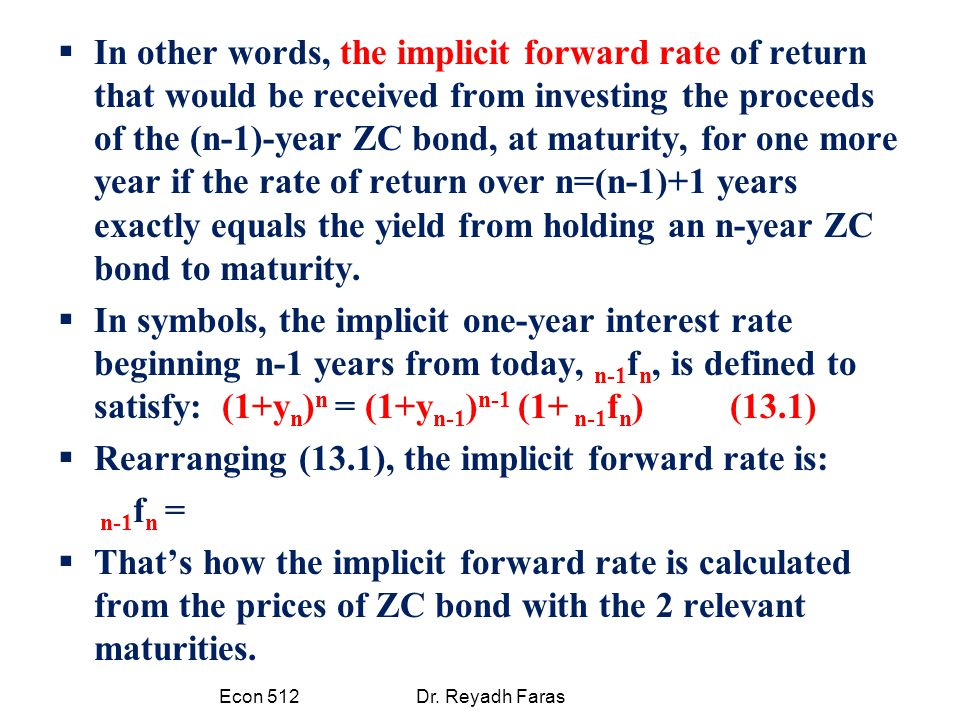  In other words, the implicit forward rate of return that would be received from investing the proceeds of the (n-1)-year ZC bond, at maturity, for one more year if the rate of return over n=(n-1)+1 years exactly equals the yield from holding an n-year ZC bond to maturity.