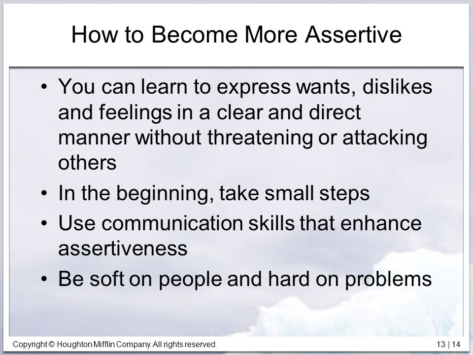 Copyright © Houghton Mifflin Company. All rights reserved. 13 | 14 How to Become More Assertive You can learn to express wants, dislikes and feelings