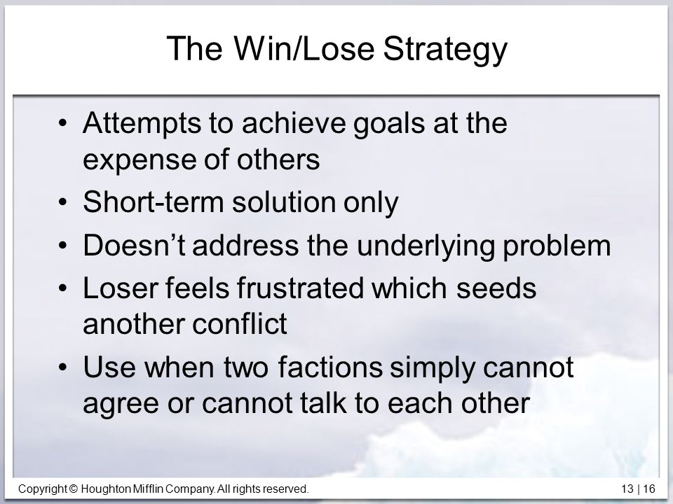 Copyright © Houghton Mifflin Company. All rights reserved. 13 | 16 The Win/Lose Strategy Attempts to achieve goals at the expense of others Short-term