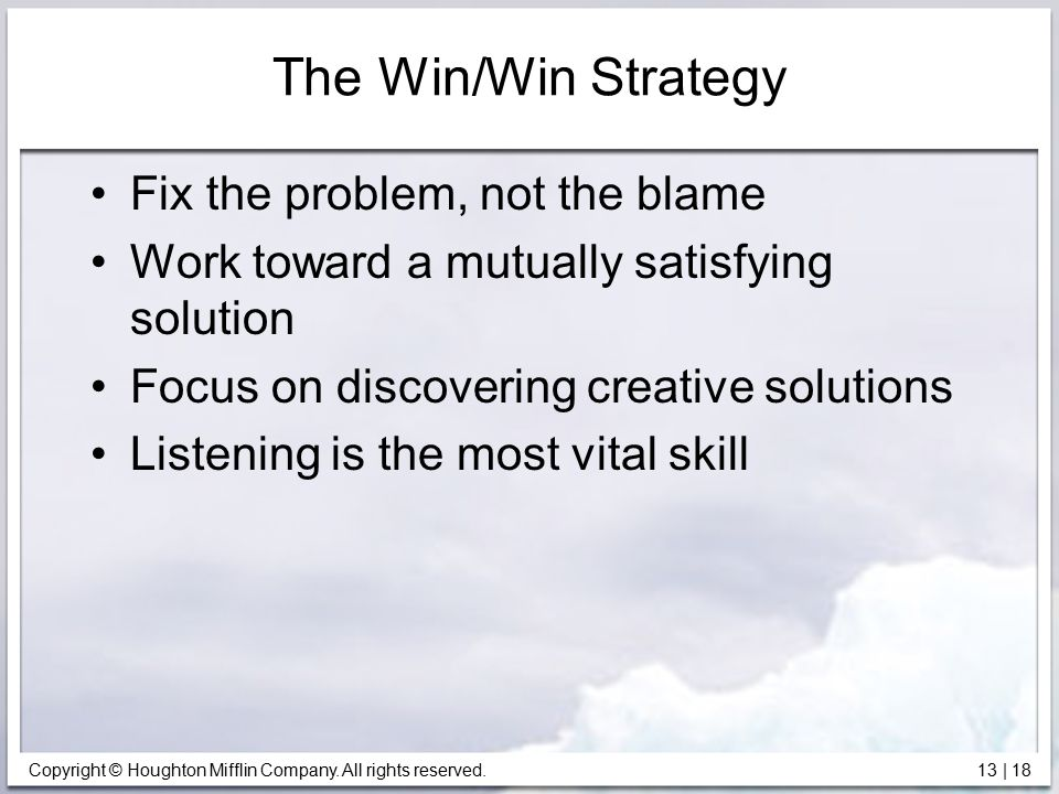 Copyright © Houghton Mifflin Company. All rights reserved. 13 | 18 The Win/Win Strategy Fix the problem, not the blame Work toward a mutually satisfyi