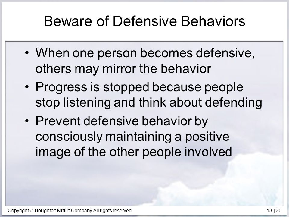 Copyright © Houghton Mifflin Company. All rights reserved. 13 | 20 Beware of Defensive Behaviors When one person becomes defensive, others may mirror
