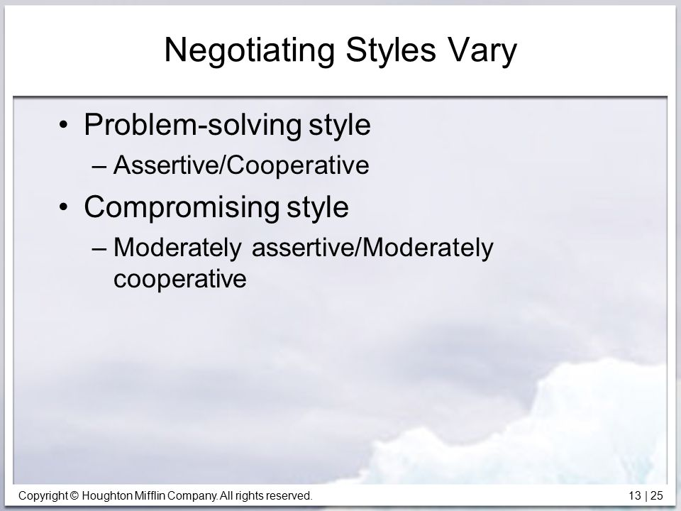 Copyright © Houghton Mifflin Company. All rights reserved. 13 | 25 Negotiating Styles Vary Problem-solving style –Assertive/Cooperative Compromising s