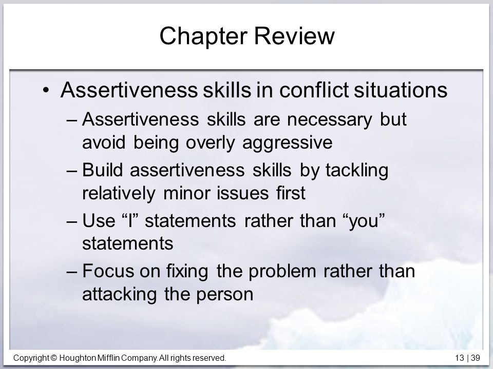 Copyright © Houghton Mifflin Company. All rights reserved. 13 | 39 Chapter Review Assertiveness skills in conflict situations –Assertiveness skills ar