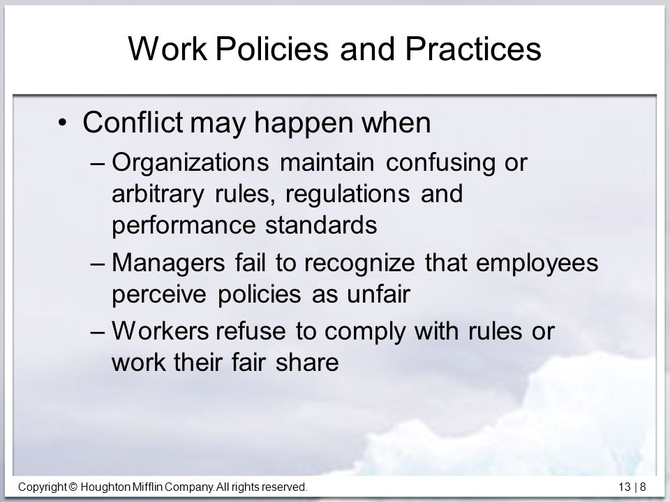 Copyright © Houghton Mifflin Company. All rights reserved. 13 | 8 Work Policies and Practices Conflict may happen when –Organizations maintain confusi
