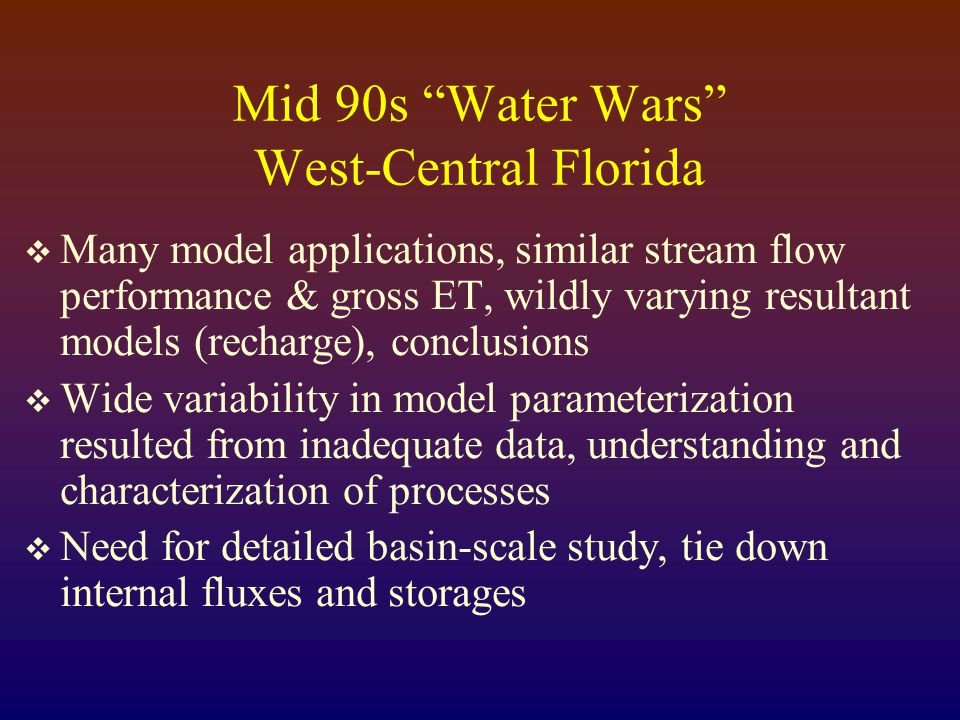 Mid 90s Water Wars West-Central Florida  Many model applications, similar stream flow performance & gross ET, wildly varying resultant models (recharge), conclusions  Wide variability in model parameterization resulted from inadequate data, understanding and characterization of processes  Need for detailed basin-scale study, tie down internal fluxes and storages