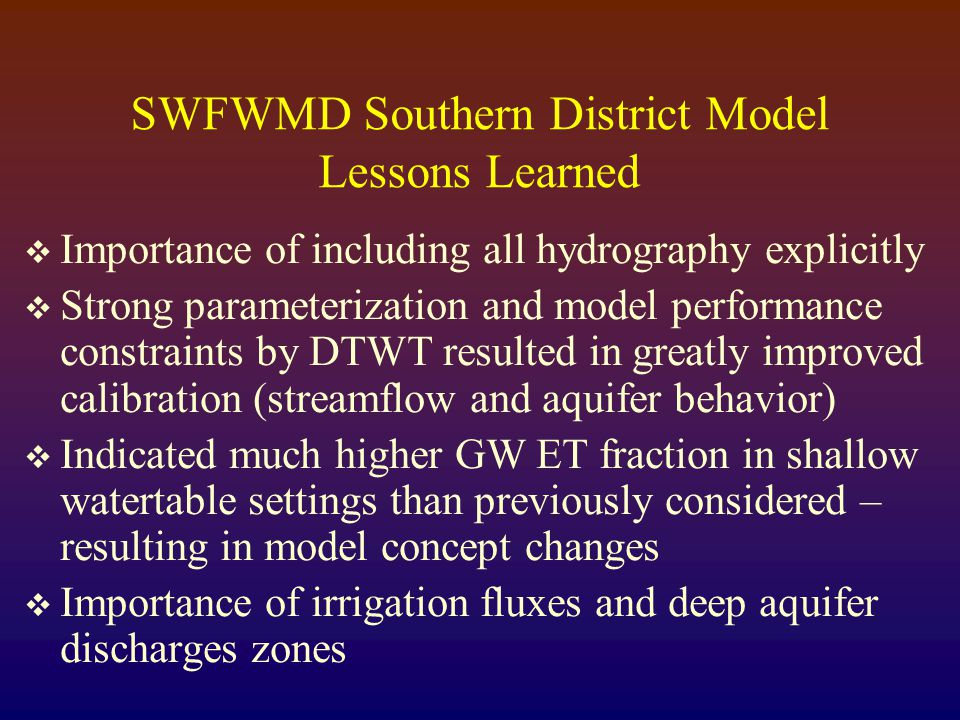 SWFWMD Southern District Model Lessons Learned  Importance of including all hydrography explicitly  Strong parameterization and model performance constraints by DTWT resulted in greatly improved calibration (streamflow and aquifer behavior)  Indicated much higher GW ET fraction in shallow watertable settings than previously considered – resulting in model concept changes  Importance of irrigation fluxes and deep aquifer discharges zones