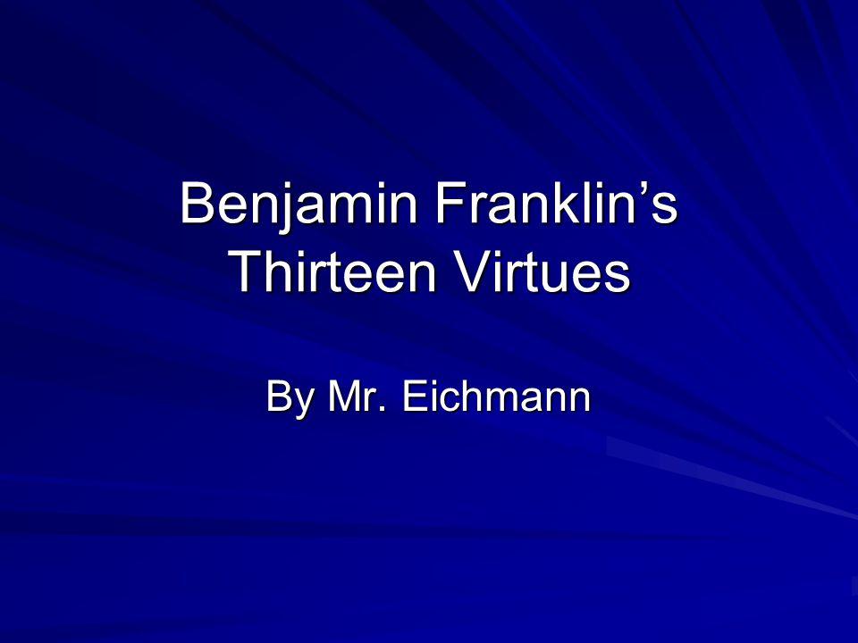 Benjamin Franklin's Thirteen Virtues By Mr. Eichmann