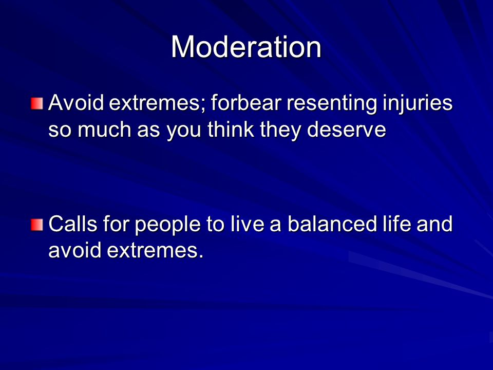Moderation Avoid extremes; forbear resenting injuries so much as you think they deserve Calls for people to live a balanced life and avoid extremes.