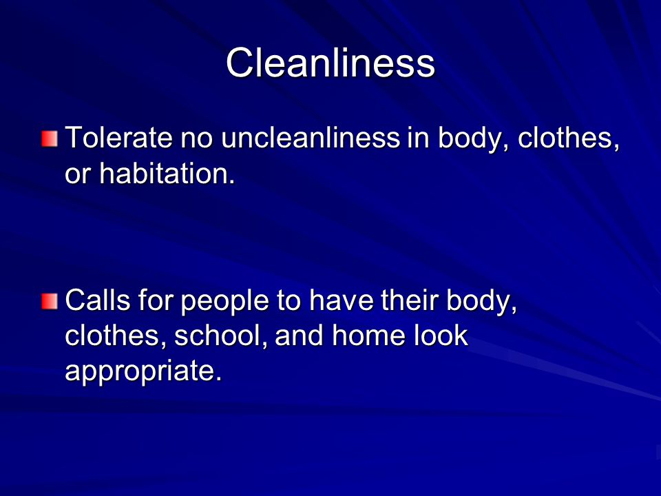 Cleanliness Tolerate no uncleanliness in body, clothes, or habitation.