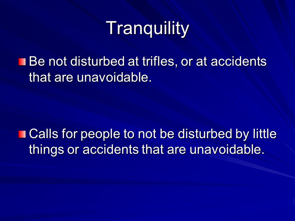 Tranquility Be not disturbed at trifles, or at accidents that are unavoidable. Calls for people to not be disturbed by little things or accidents that