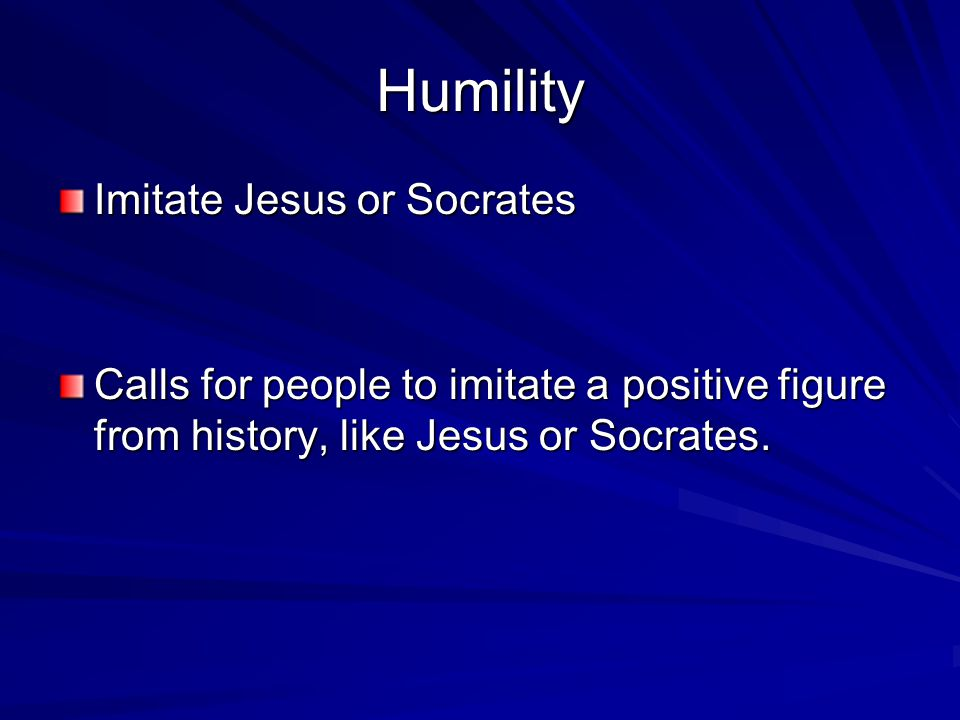 Humility Imitate Jesus or Socrates Calls for people to imitate a positive figure from history, like Jesus or Socrates.