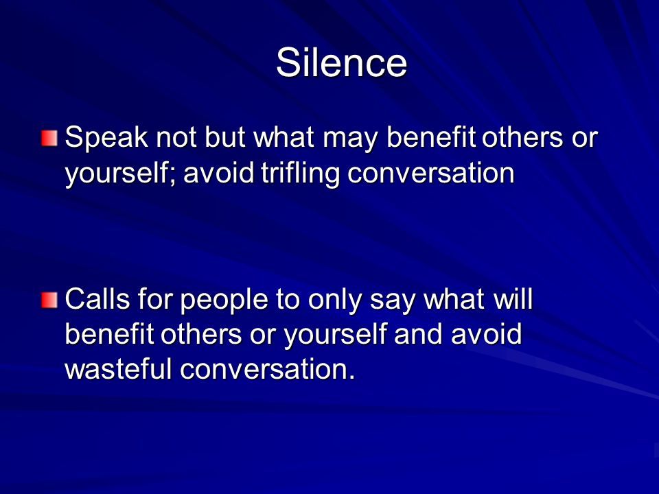Silence Silence Speak not but what may benefit others or yourself; avoid trifling conversation Calls for people to only say what will benefit others or yourself and avoid wasteful conversation.