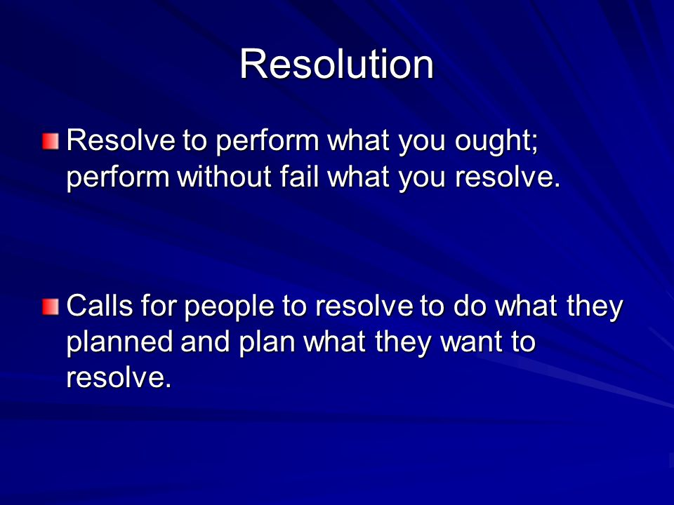 Resolution Resolve to perform what you ought; perform without fail what you resolve.