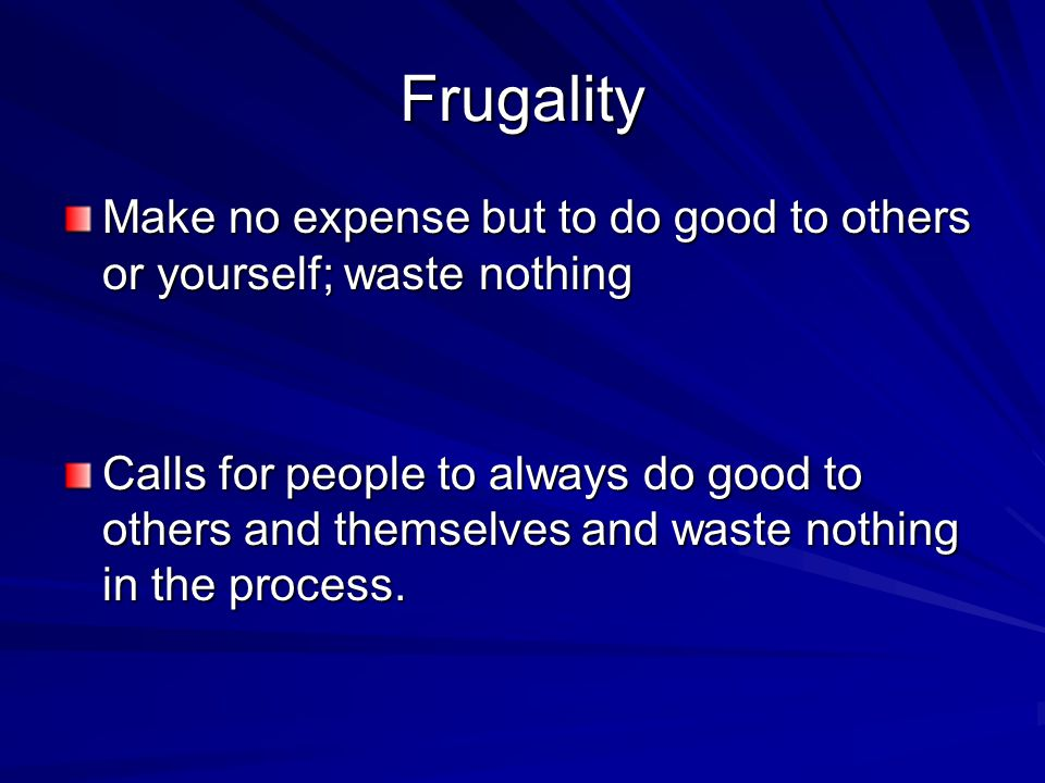 Frugality Make no expense but to do good to others or yourself; waste nothing Calls for people to always do good to others and themselves and waste nothing in the process.
