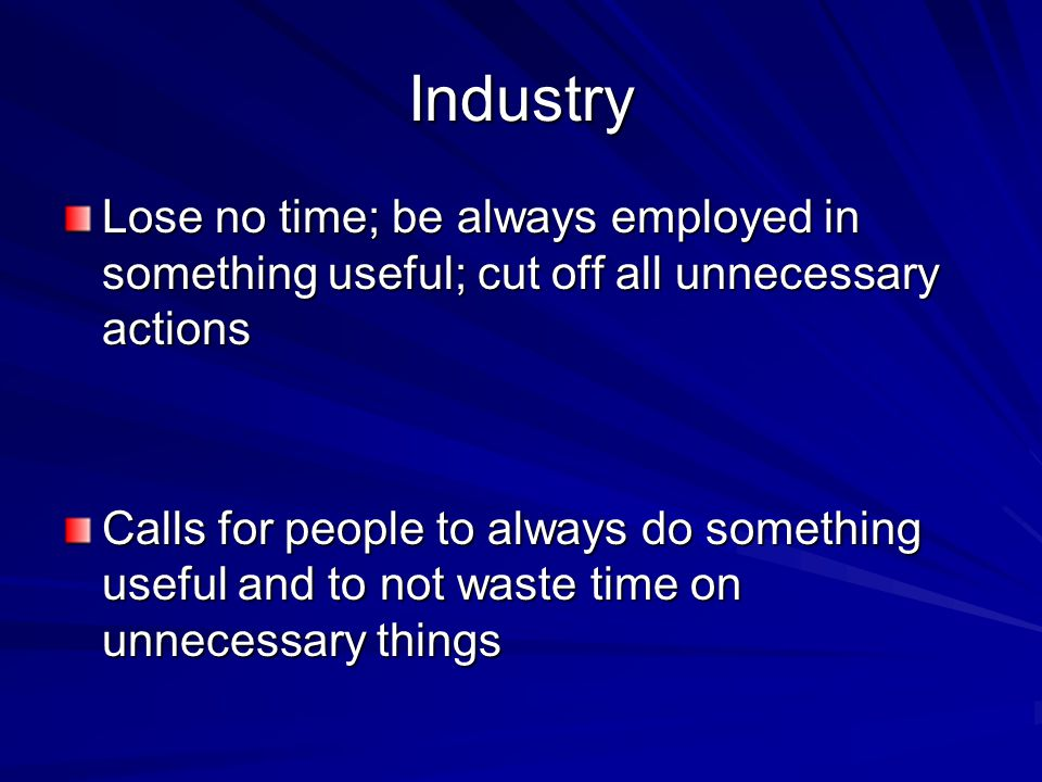 Industry Lose no time; be always employed in something useful; cut off all unnecessary actions Calls for people to always do something useful and to not waste time on unnecessary things