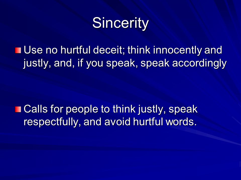 Sincerity Use no hurtful deceit; think innocently and justly, and, if you speak, speak accordingly Calls for people to think justly, speak respectfully, and avoid hurtful words.