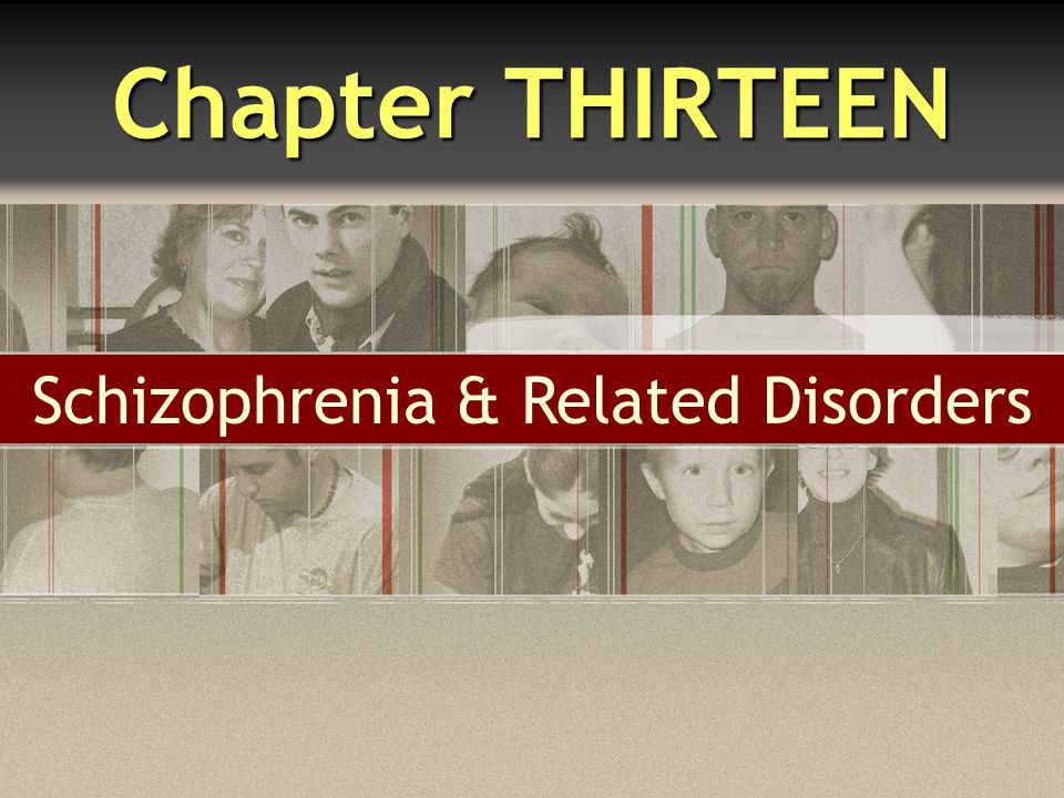 Chapter THIRTEEN Schizophrenia & Related Disorders
