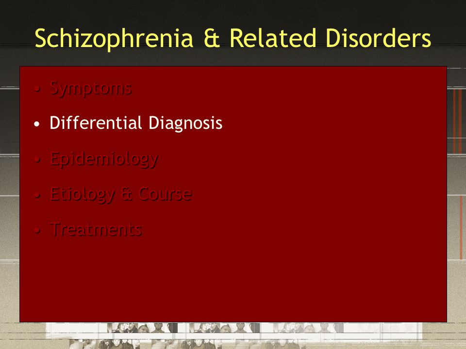 SymptomsSymptoms Differential Diagnosis EpidemiologyEpidemiology Etiology & CourseEtiology & Course TreatmentsTreatments Schizophrenia & Related Disorders