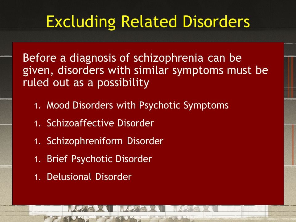 Excluding Related Disorders Before a diagnosis of schizophrenia can be given, disorders with similar symptoms must be ruled out as a possibility 1. Mo