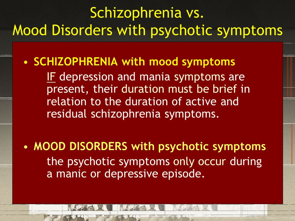 Schizophrenia vs. Mood Disorders with psychotic symptoms SCHIZOPHRENIA with mood symptoms IF depression and mania symptoms are present, their duration