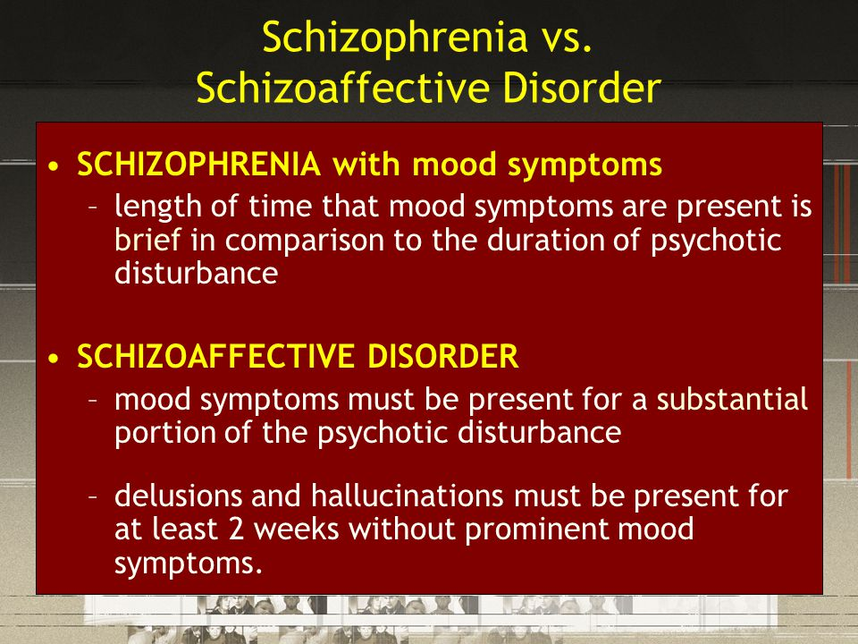 Schizophrenia vs. Schizoaffective Disorder SCHIZOPHRENIA with mood symptoms –length of time that mood symptoms are present is brief in comparison to t